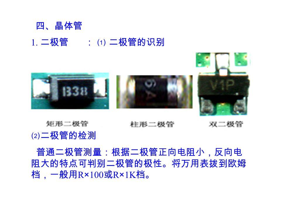 1. 二极管 : ⑴ 二极管的识别 ⑵二极管的检测 普通二极管测量:根据二极管正向电阻小,反向电 阻大的特点可判别二极管的极性。将万用表拨到欧姆 档,一般用 R × 100 或 R × 1K 档。 四、晶体管