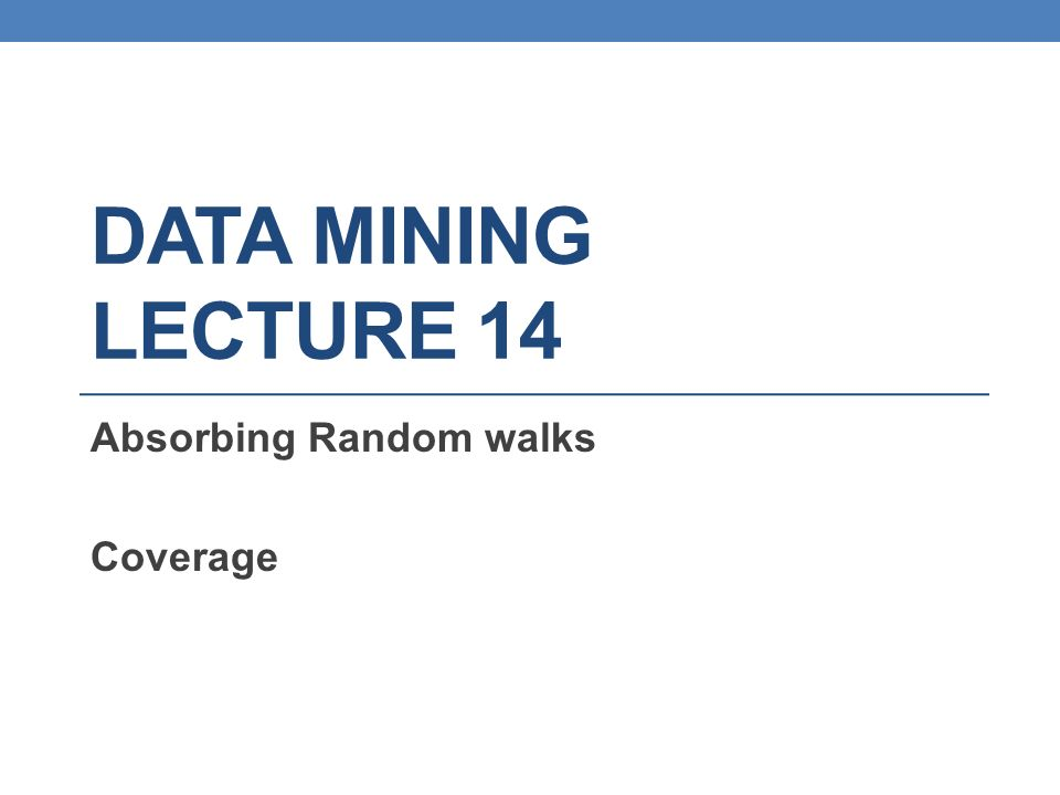DATA MINING LECTURE 14 Absorbing Random walks Coverage