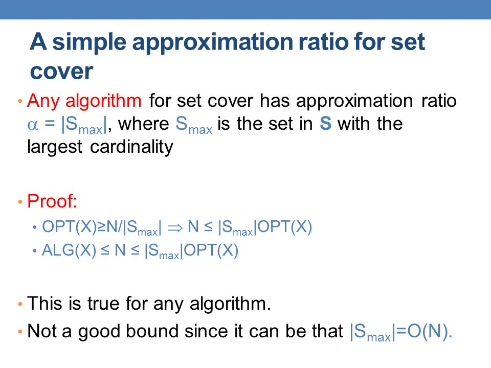 A simple approximation ratio for set cover Any algorithm for set cover has approximation ratio  = |S max |, where S max is the set in S with the largest cardinality Proof: OPT(X)≥N/|S max |  N ≤ |S max |OPT(X) ALG(X) ≤ N ≤ |S max |OPT(X) This is true for any algorithm.