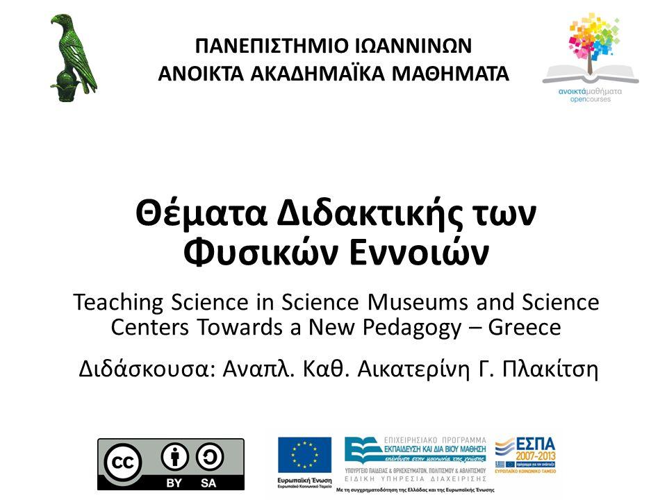 ΠΑΝΕΠΙΣΤΗΜΙΟ ΙΩΑΝΝΙΝΩΝ ΑΝΟΙΚΤΑ ΑΚΑΔΗΜΑΪΚΑ ΜΑΘΗΜΑΤΑ Θέματα Διδακτικής των Φυσικών Εννοιών Teaching Science in Science Museums and Science Centers Towards a New Pedagogy – Greece Διδάσκουσα: Αναπλ.