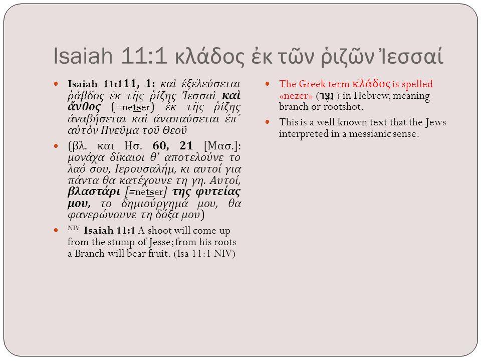 Isaiah 11:1 κλάδος ἐκ τῶν ῥιζῶν Ἰεσσαί Isaiah 11:111, 1: καὶ ἐξελεύσεται ῥάβδος ἐκ τῆς ῥίζης Ἰεσσαὶ καὶ ἄνθος (=netser) ἐκ τῆς ῥίζης ἀναβήσεται καὶ ἀν