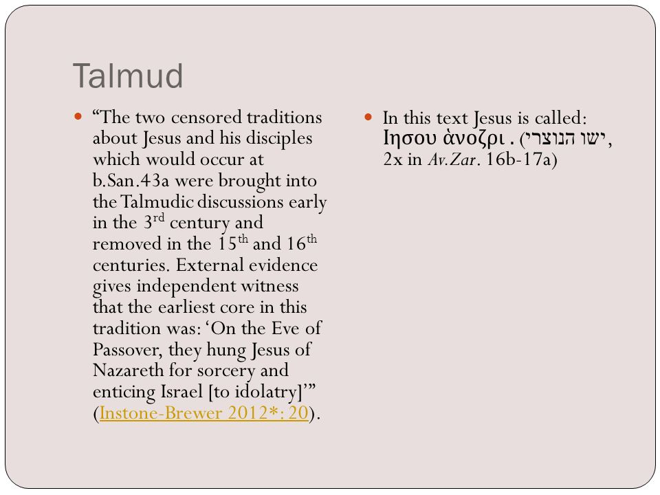 Talmud The two censored traditions about Jesus and his disciples which would occur at b.San.43a were brought into the Talmudic discussions early in the 3 rd century and removed in the 15 th and 16 th centuries.