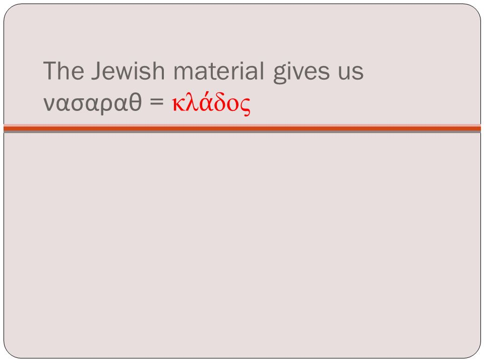 The Jewish material gives us νασαραθ = κλ ά δος