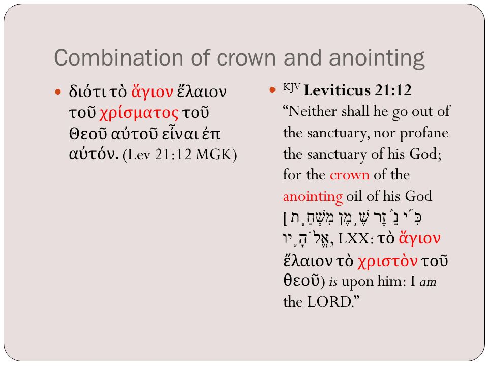 "Combination of crown and anointing διότι τὸ ἅγιον ἔλαιον τοῦ χρίσματος τοῦ Θεοῦ αὐτοῦ εἶναι ἐπ αὐτόν. (Lev 21:12 MGK) KJV Leviticus 21:12 ""Neither sha"