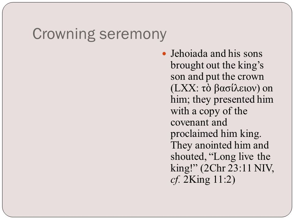 Crowning seremony Jehoiada and his sons brought out the king's son and put the crown (LXX: τ ὸ βασ ί λειον) on him; they presented him with a copy of the covenant and proclaimed him king.