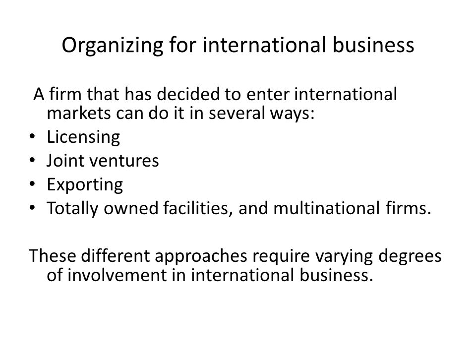 Organizing for international business A firm that has decided to enter international markets can do it in several ways: Licensing Joint ventures Expor