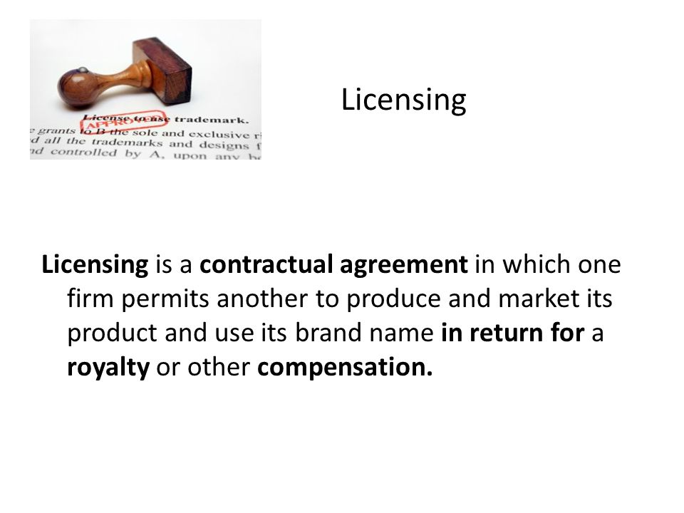 Licensing Licensing is a contractual agreement in which one firm permits another to produce and market its product and use its brand name in return for a royalty or other compensation.
