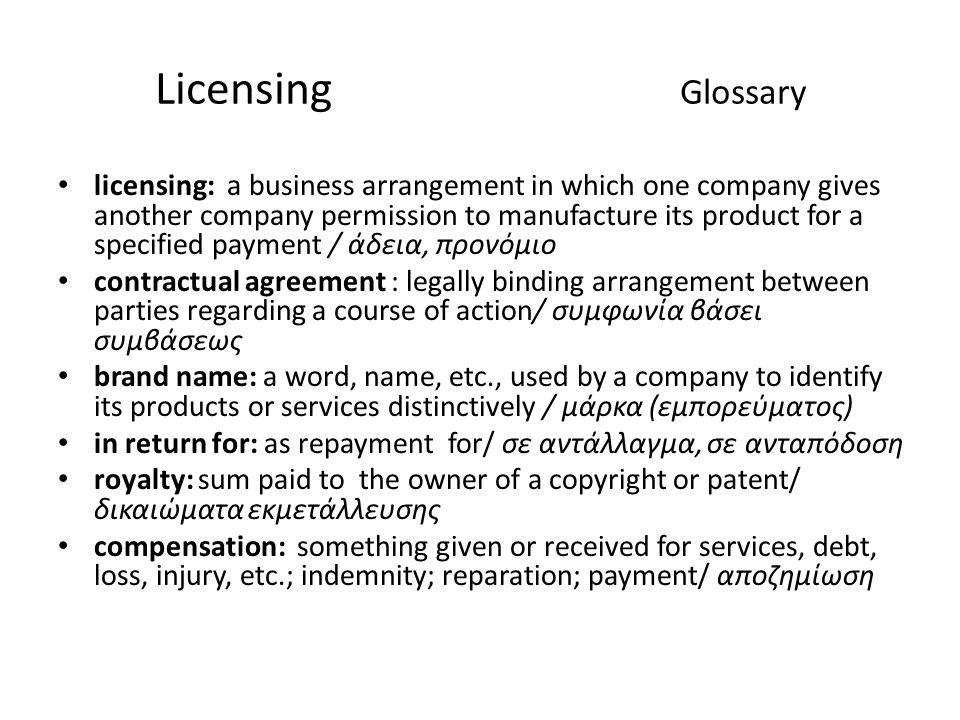 Licensing Glossary licensing: a business arrangement in which one company gives another company permission to manufacture its product for a specified payment / άδεια, προνόμιο contractual agreement : legally binding arrangement between parties regarding a course of action/ συμφωνία βάσει συμβάσεως brand name: a word, name, etc., used by a company to identify its products or services distinctively / μάρκα (εμπορεύματος) in return for: as repayment for/ σε αντάλλαγμα, σε ανταπόδοση royalty: sum paid to the owner of a copyright or patent/ δικαιώματα εκμετάλλευσης compensation: something given or received for services, debt, loss, injury, etc.; indemnity; reparation; payment/ αποζημίωση