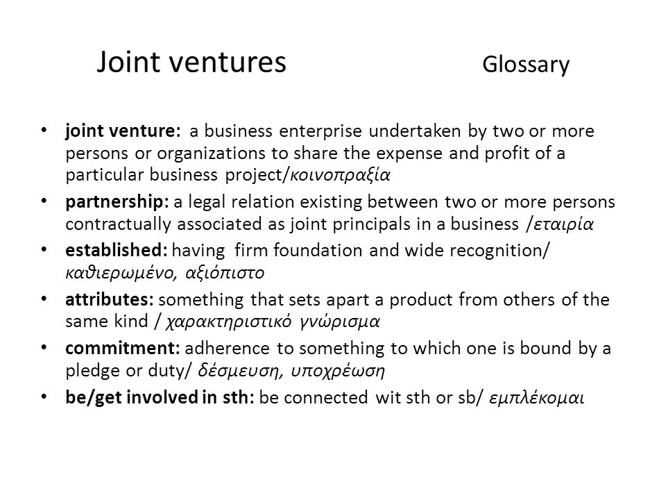 Joint ventures Glossary joint venture: a business enterprise undertaken by two or more persons or organizations to share the expense and profit of a particular business project/κοινοπραξία partnership: a legal relation existing between two or more persons contractually associated as joint principals in a business /εταιρία established: having firm foundation and wide recognition/ καθιερωμένο, αξιόπιστο attributes: something that sets apart a product from others of the same kind / χαρακτηριστικό γνώρισμα commitment: adherence to something to which one is bound by a pledge or duty/ δέσμευση, υποχρέωση be/get involved in sth: be connected wit sth or sb/ εμπλέκομαι