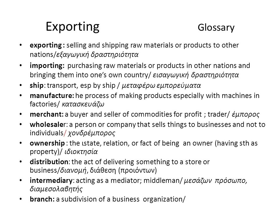 Exporting Glossary exporting : selling and shipping raw materials or products to other nations/εξαγωγική δραστηριότητα importing: purchasing raw materials or products in other nations and bringing them into one's own country/ εισαγωγική δραστηριότητα ship: transport, esp by ship / μεταφέρω εμπορεύματα manufacture: he process of making products especially with machines in factories/ κατασκευάζω merchant: a buyer and seller of commodities for profit ; trader/ έμπορος wholesaler: a person or company that sells things to businesses and not to individuals/ χονδρέμπορος ownership : the ιstate, relation, or fact of being an owner (having sth as property)/ ιδιοκτησία distribution: the act of delivering something to a store or business/διανομή, διάθεση (προιόντων) intermediary: acting as a mediator; middleman/ μεσάζων πρόσωπο, διαμεσολαβητής branch: a subdivision of a business organization/