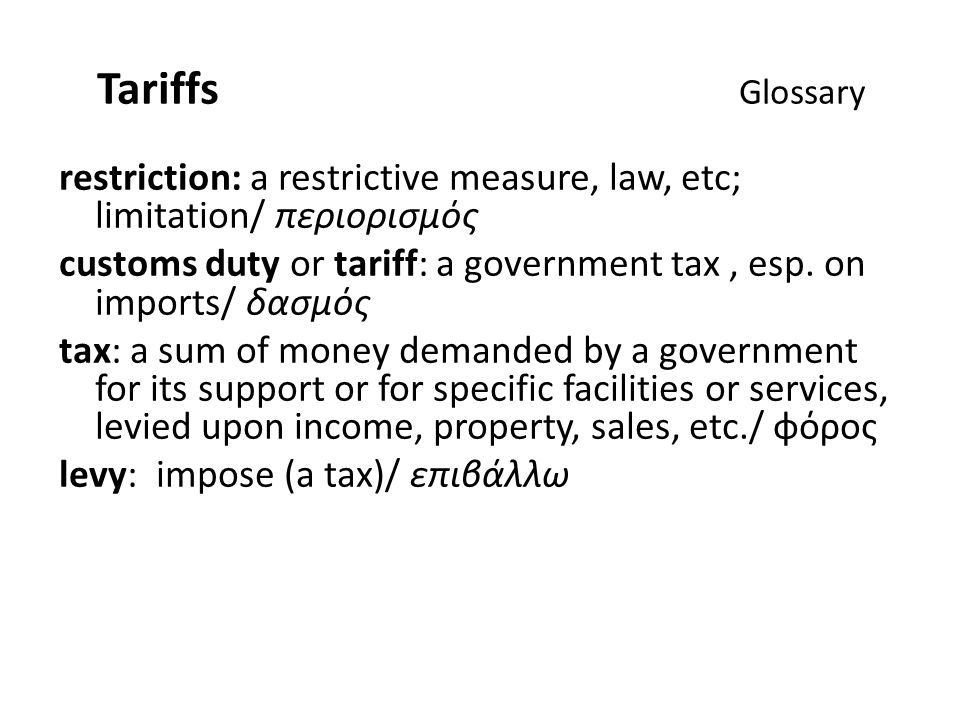 Tariffs Glossary restriction: a restrictive measure, law, etc; limitation/ περιορισμός customs duty or tariff: a government tax, esp.