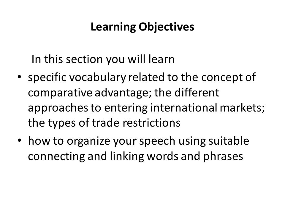 Learning Objectives In this section you will learn specific vocabulary related to the concept of comparative advantage; the different approaches to en