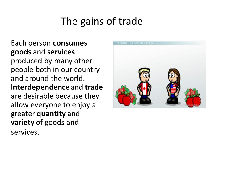 The gains of trade Glossary consume: use goods and services/ καταναλώνω goods: merchandise/ εμπορεύματα services: intangible goods/υπηρεσίες interdependence: depending on each other/ αλληλοεξάρτηση trade: the act of buying and selling goods and services either on the domestic or international markets /εμπόριο quantity: the property of things which can be measured; amount, sum or number/ ποσότητα variety: a number of different types of things/ ποικιλία