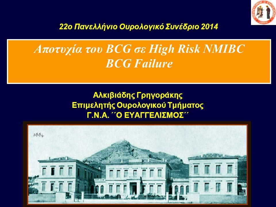 22o Πανελλήνιο Ουρολογικό Συνέδριο 2014 Αλκιβιάδης Γρηγοράκης Επιμελητής Ουρολογικού Τμήματος Γ.Ν.Α. ΄΄Ο ΕΥΑΓΓΕΛΙΣΜΟΣ΄΄ 1884 Αποτυχία του BCG σε High
