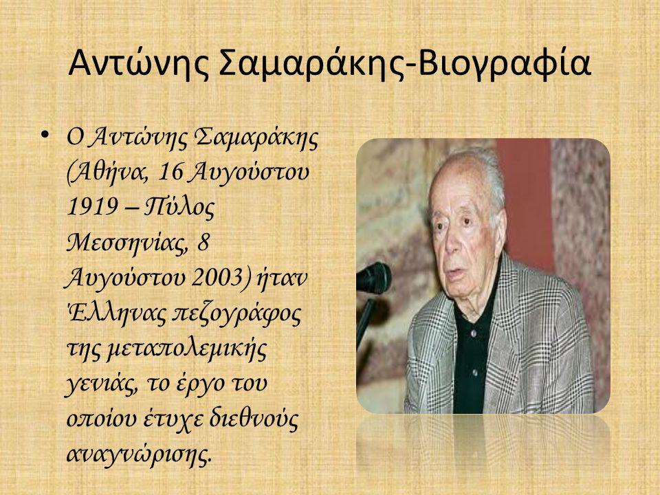 Αντώνης Σαμαράκης-Βιογραφία Ο Αντώνης Σαμαράκης (Αθήνα, 16 Αυγούστου 1919 – Πύλος Μεσσηνίας, 8 Αυγούστου 2003) ήταν Έλληνας πεζογράφος της μεταπολεμικής γενιάς, το έργο του οποίου έτυχε διεθνούς αναγνώρισης.