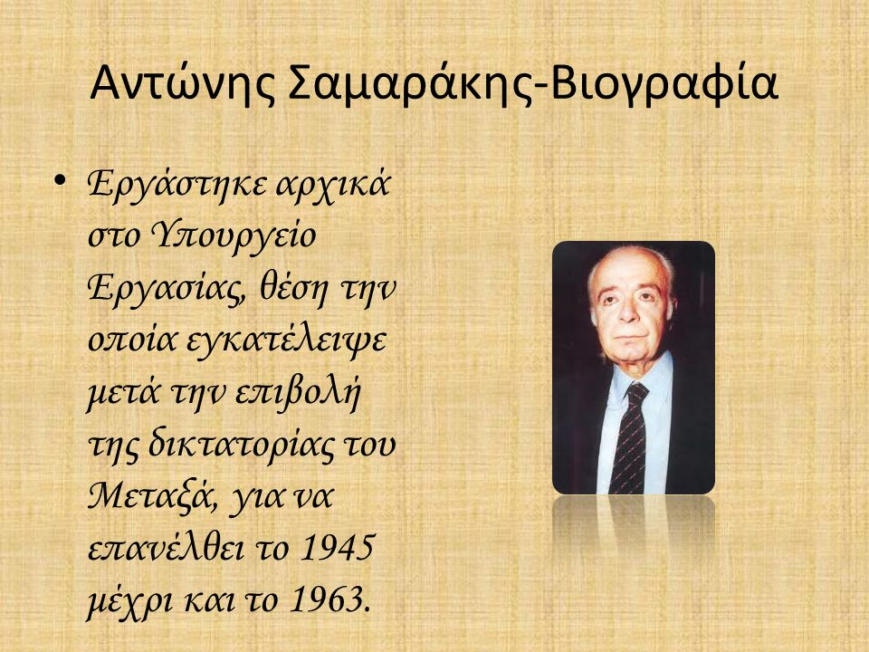 Αντώνης Σαμαράκης-Βιογραφία Εργάστηκε αρχικά στο Υπουργείο Εργασίας, θέση την οποία εγκατέλειψε μετά την επιβολή της δικτατορίας του Μεταξά, για να επανέλθει το 1945 μέχρι και το 1963.