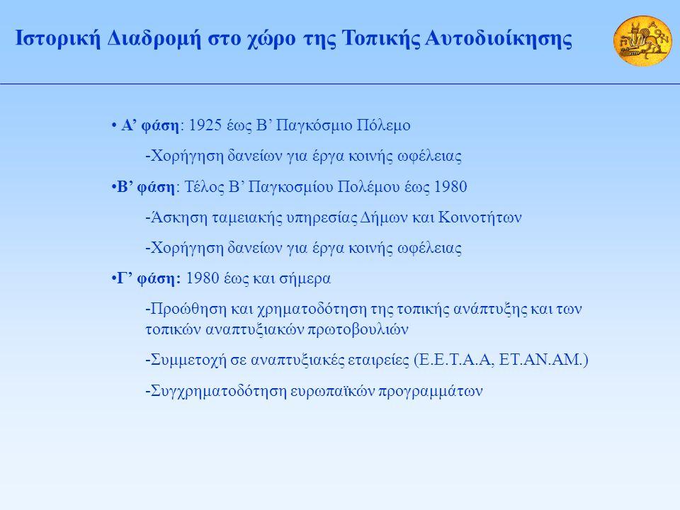 Ιστορική Διαδρομή στο χώρο της Τοπικής Αυτοδιοίκησης A' φάση: 1925 έως Β' Παγκόσμιο Πόλεμο -Χορήγηση δανείων για έργα κοινής ωφέλειας Β' φάση: Τέλος Β' Παγκοσμίου Πολέμου έως 1980 -Άσκηση ταμειακής υπηρεσίας Δήμων και Κοινοτήτων -Χορήγηση δανείων για έργα κοινής ωφέλειας Γ' φάση: 1980 έως και σήμερα -Προώθηση και χρηματοδότηση της τοπικής ανάπτυξης και των τοπικών αναπτυξιακών πρωτοβουλιών -Συμμετοχή σε αναπτυξιακές εταιρείες (Ε.Ε.Τ.Α.Α, ΕΤ.ΑΝ.ΑΜ.) -Συγχρηματοδότηση ευρωπαϊκών προγραμμάτων