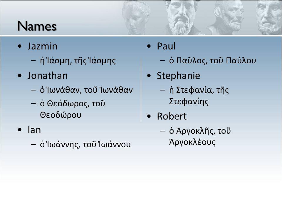 Names Jazmin –ἡ Ἰάσμη, τῆς Ἰάσμης Jonathan –ὁ Ἰωνάθαν, τοῦ Ἰωνάθαν –ὁ Θεόδωρος, τοῦ Θεοδώρου Ian –ὁ Ἰωάννης, τοῦ Ἰωάννου Paul – ὁ Πα ῦ λος, το ῦ Πα ύ