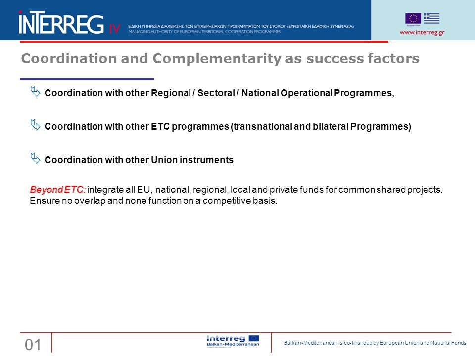 Coordination and Complementarity as success factors  Coordination with other Regional / Sectoral / National Operational Programmes,  Coordination with other ETC programmes (transnational and bilateral Programmes)  Coordination with other Union instruments Beyond ETC: Beyond ETC: integrate all EU, national, regional, local and private funds for common shared projects.