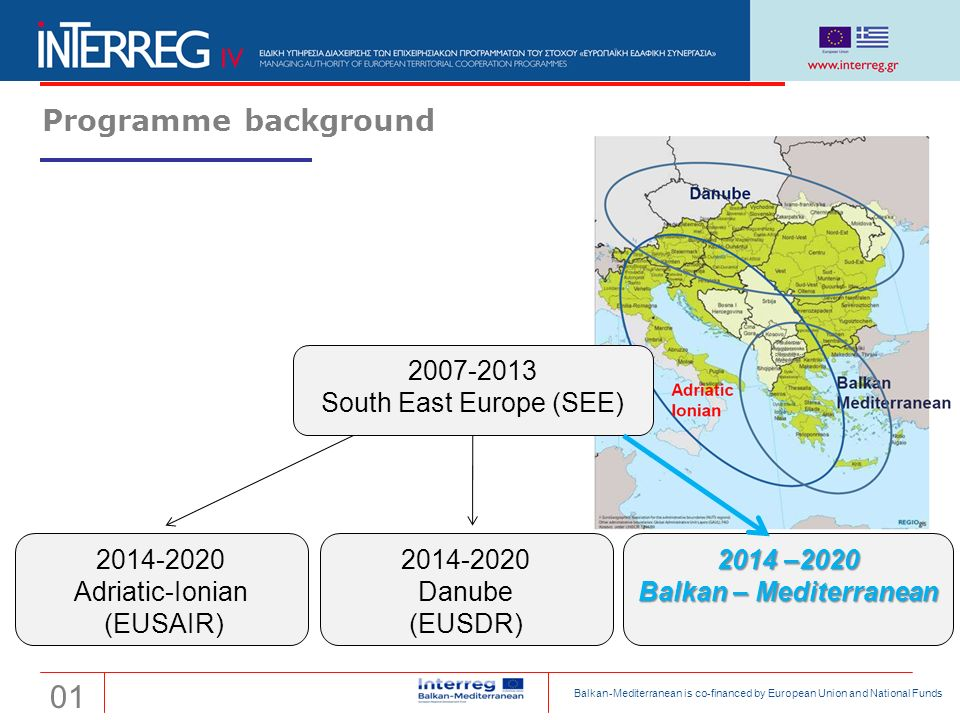 Transnational Cooperation Programme Interreg 'Balkan-Mediterranean 2014-2020' The former Yugoslav Republic of Macedonia Programme background 2007-2013 South East Europe (SEE) 2014-2020 Adriatic-Ionian (EUSAIR) 2014-2020 Danube (EUSDR) 2014 –2020 Balkan – Mediterranean 0101 Balkan-Mediterranean is co-financed by European Union and National Funds