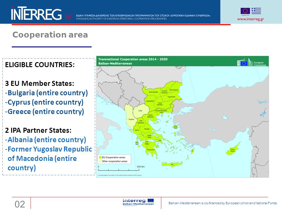 Transnational Cooperation Programme Interreg 'Balkan-Mediterranean 2014-2020' Cooperation area ELIGIBLE COUNTRIES: 3 EU Member States: ‐Bulgaria (entire country) ‐Cyprus (entire country) ‐Greece (entire country) 2 IPA Partner States: ‐Albania (entire country) ‐Former Yugoslav Republic of Macedonia (entire country) 02 Balkan-Mediterranean is co-financed by European Union and National Funds