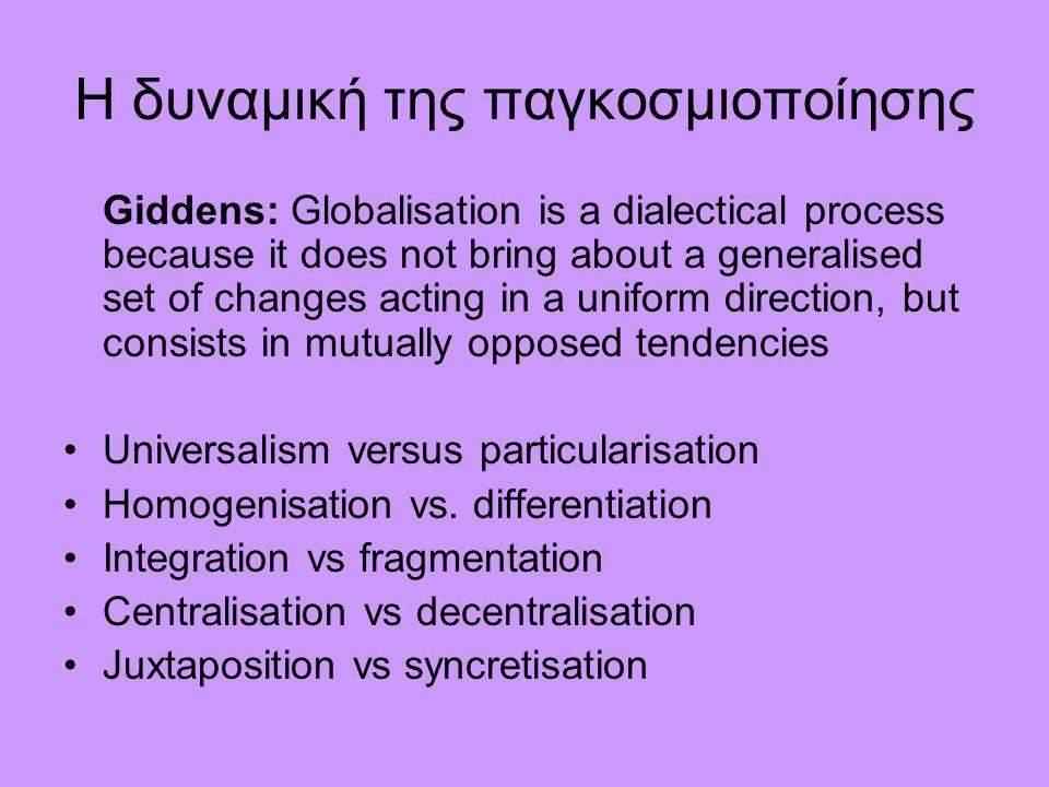 Η δυναμική της παγκοσμιοποίησης Giddens: Globalisation is a dialectical process because it does not bring about a generalised set of changes acting in a uniform direction, but consists in mutually opposed tendencies Universalism versus particularisation Homogenisation vs.