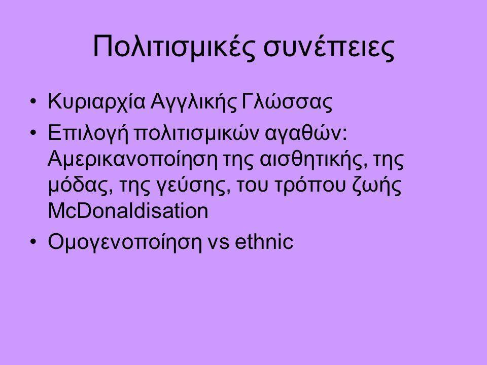 Πολιτισμικές συνέπειες Κυριαρχία Αγγλικής Γλώσσας Επιλογή πολιτισμικών αγαθών: Αμερικανοποίηση της αισθητικής, της μόδας, της γεύσης, του τρόπου ζωής McDonaldisation Ομογενοποίηση vs ethnic