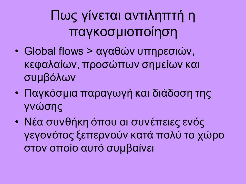 Παγκοσμιοποίηση & Εκπαίδευση  Education and training as an instrumental part of economic policy:  Education as a marketable commodity and the commodification of knowledge:  The growth of scrutiny institutions and the homogenisation of testing at an international level:  Dominance of English language  Curriculum reform and valuable knowledge  The introduction of entrepreneurial culture in school and universities  Devolution of power and increasing decentralisation in education institutions  Universities and research are becoming increasingly important