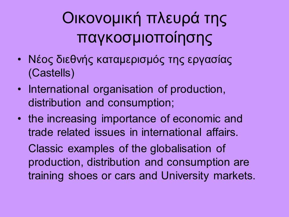 Οικονομική πλευρά της παγκοσμιοποίησης Νέος διεθνής καταμερισμός της εργασίας (Castells) International organisation of production, distribution and consumption; the increasing importance of economic and trade related issues in international affairs.