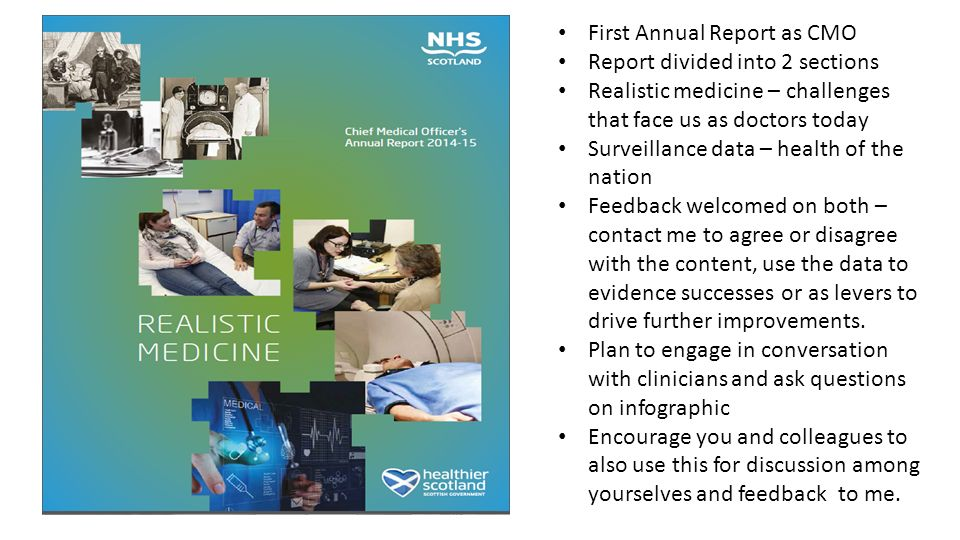 First Annual Report as CMO Report divided into 2 sections Realistic medicine – challenges that face us as doctors today Surveillance data – health of the nation Feedback welcomed on both – contact me to agree or disagree with the content, use the data to evidence successes or as levers to drive further improvements.
