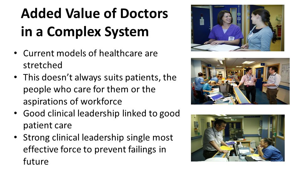Added Value of Doctors in a Complex System Current models of healthcare are stretched This doesn't always suits patients, the people who care for them or the aspirations of workforce Good clinical leadership linked to good patient care Strong clinical leadership single most effective force to prevent failings in future