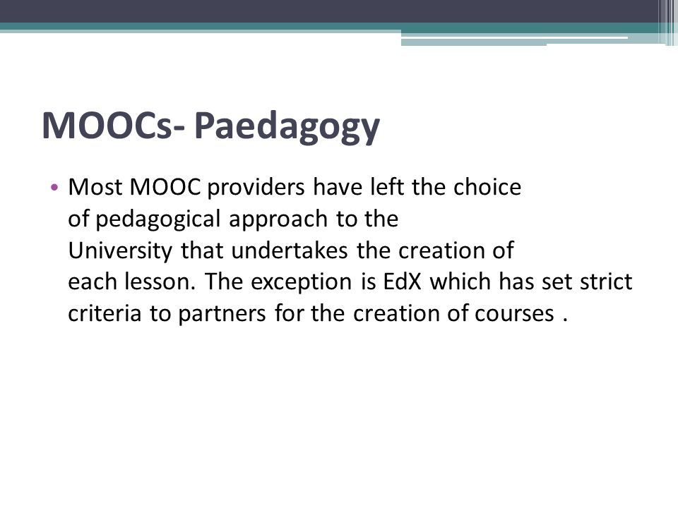 MOOCs- Paedagogy Most MOOC providers have left the choice of pedagogical approach to the University that undertakes the creation of each lesson.