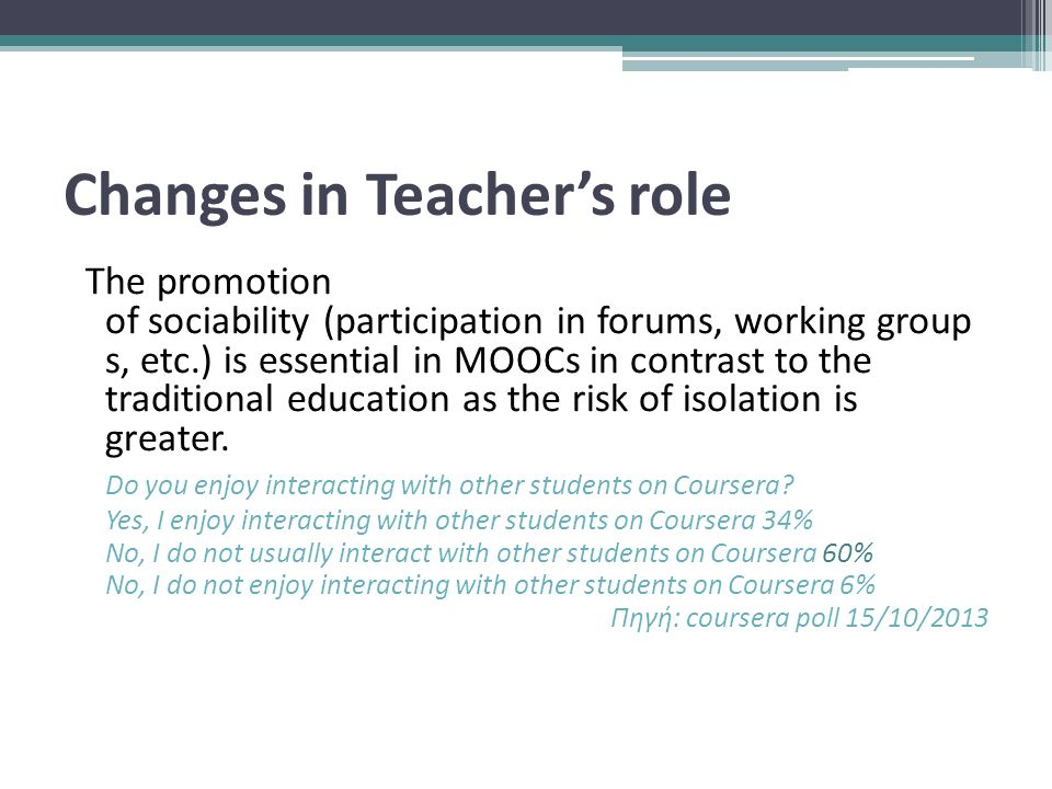 Changes in Teacher's role The promotion of sociability (participation in forums, working group s, etc.) is essential in MOOCs in contrast to the traditional education as the risk of isolation is greater.