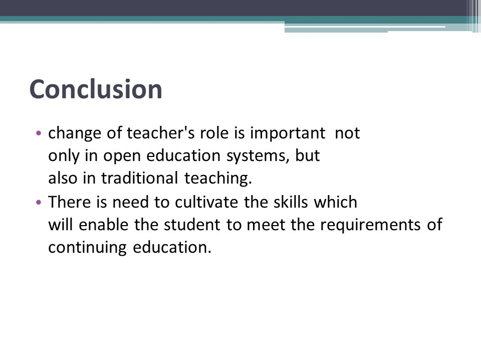 Conclusion change of teacher s role is important not only in open education systems, but also in traditional teaching.