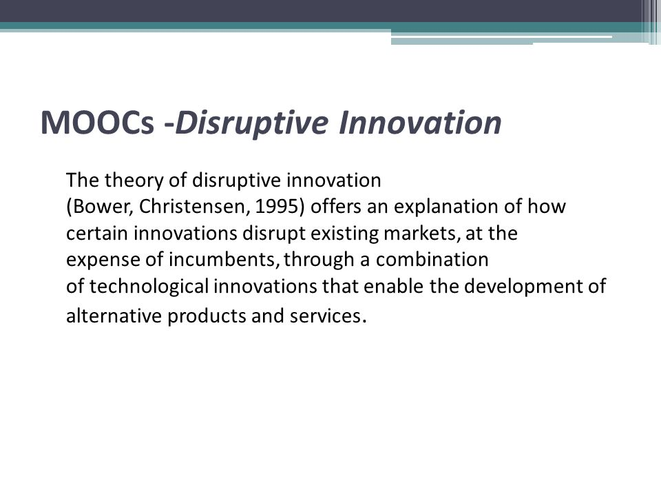 MOOCs -Disruptive Innovation The theory of disruptive innovation (Bower, Christensen, 1995) offers an explanation of how certain innovations disrupt existing markets, at the expense of incumbents, through a combination of technological innovations that enable the development of alternative products and services.