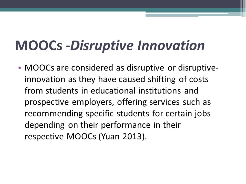 MOOCs -Disruptive Innovation MOOCs are considered as disruptive or disruptive- innovation as they have caused shifting of costs from students in educational institutions and prospective employers, offering services such as recommending specific students for certain jobs depending on their performance in their respective MOOCs (Yuan 2013).