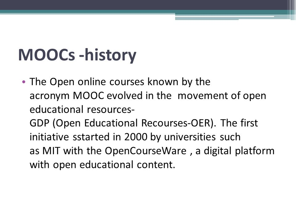 Moocs-History Gradually, more institutions were involved and as of 2008 there has been a plethora of courses offered by the world s largest universities (Harvard, Berkley, MIT, Stanford, Yale, Cambridge and others).