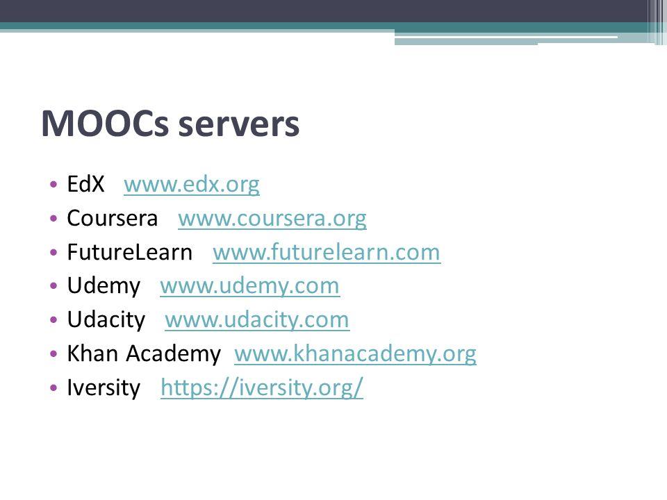 MOOCs servers EdX www.edx.orgwww.edx.org Coursera www.coursera.orgwww.coursera.org FutureLearn www.futurelearn.comwww.futurelearn.com Udemy www.udemy.comwww.udemy.com Udacity www.udacity.comwww.udacity.com Khan Academy www.khanacademy.orgwww.khanacademy.org Iversity https://iversity.org/https://iversity.org/