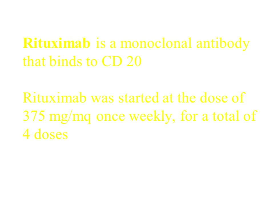 Rituximab is a monoclonal antibody that binds to CD 20 Rituximab was started at the dose of 375 mg/mq once weekly, for a total of 4 doses