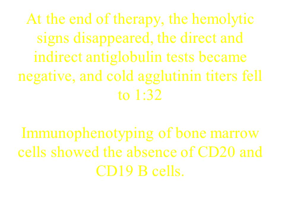 At the end of therapy, the hemolytic signs disappeared, the direct and indirect antiglobulin tests became negative, and cold agglutinin titers fell to 1:32 Immunophenotyping of bone marrow cells showed the absence of CD20 and CD19 B cells.