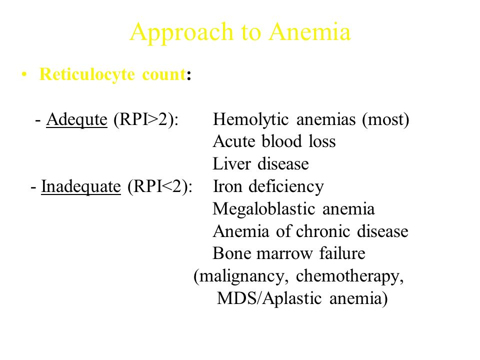 Approach to Anemia Reticulocyte count: - Adequte (RPI>2): Hemolytic anemias (most) Acute blood loss Liver disease - Inadequate (RPI<2): Iron deficiency Megaloblastic anemia Anemia of chronic disease Bone marrow failure (malignancy, chemotherapy, MDS/Aplastic anemia)