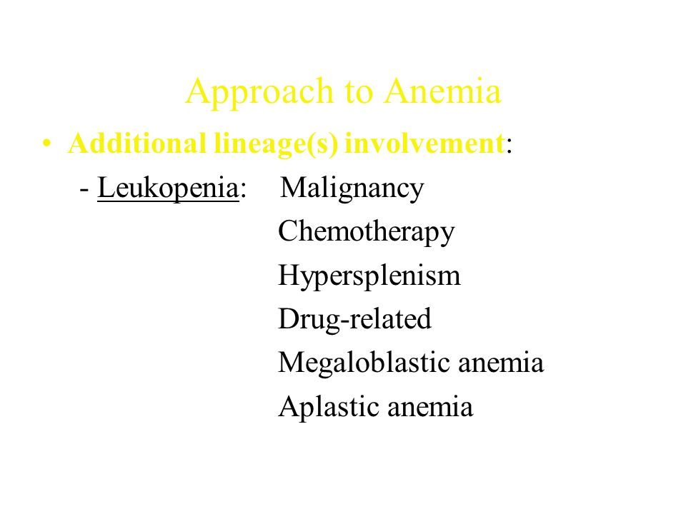 Approach to Anemia Additional lineage(s) involvement: - Leukopenia: Malignancy Chemotherapy Hypersplenism Drug-related Megaloblastic anemia Aplastic anemia