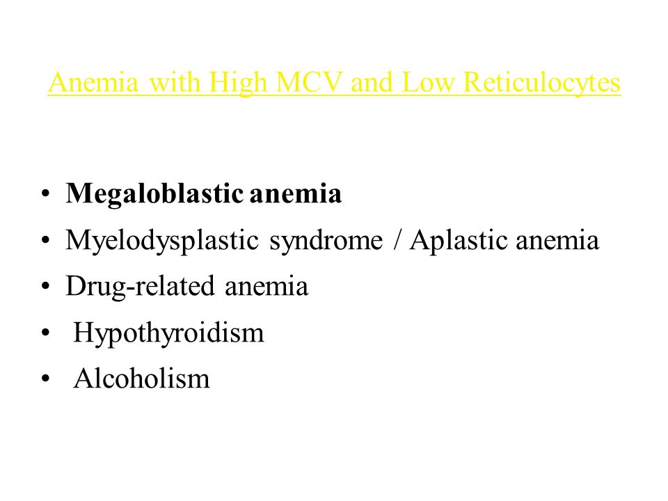 Anemia with High MCV and Low Reticulocytes Megaloblastic anemia Myelodysplastic syndrome / Aplastic anemia Drug-related anemia Hypothyroidism Alcoholism