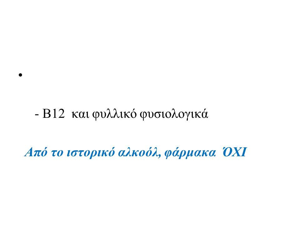 - B12 και φυλλικό φυσιολογικά Από το ιστορικό αλκοόλ, φάρμακα ΌΧΙ
