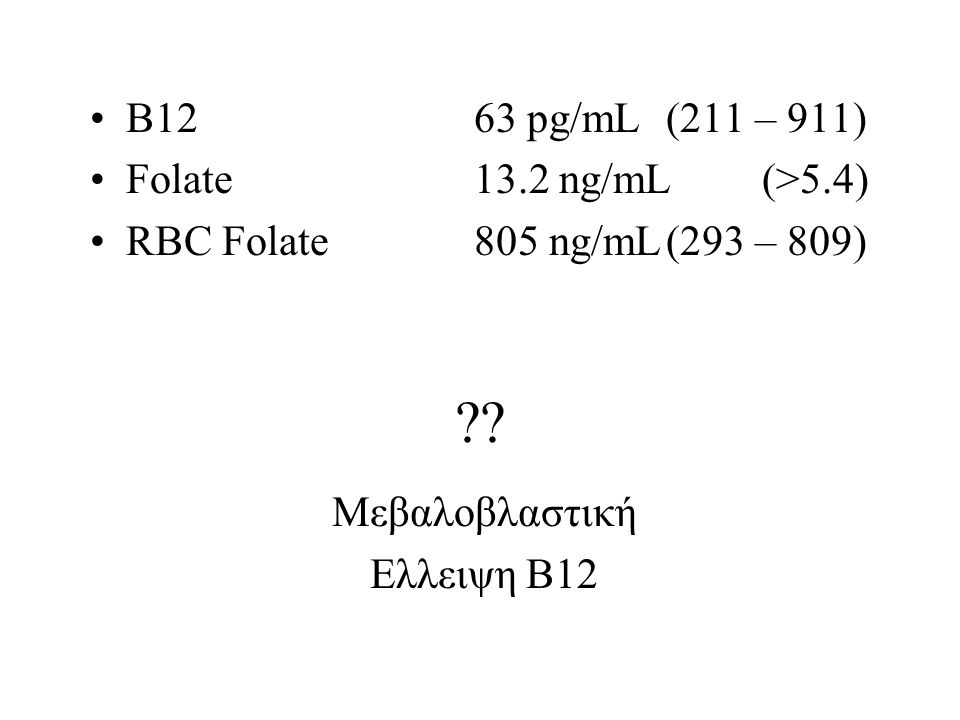 B1263 pg/mL(211 – 911) Folate13.2 ng/mL(>5.4) RBC Folate805 ng/mL(293 – 809) .