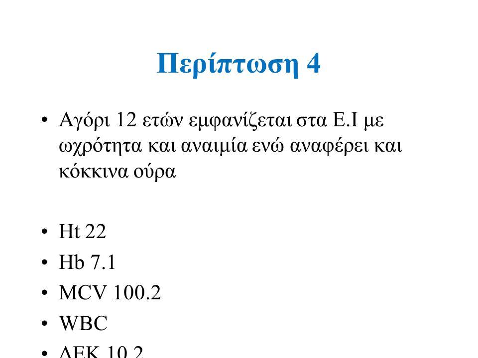 Περίπτωση 4 Αγόρι 12 ετών εμφανίζεται στα Ε.Ι με ωχρότητα και αναιμία ενώ αναφέρει και κόκκινα ούρα Ηt 22 Hb 7.1 MCV 100.2 WBC ΔΕΚ 10.2