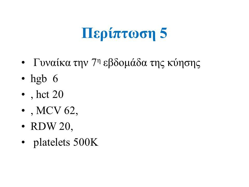 Περίπτωση 5 Γυναίκα την 7 η εβδομάδα της κύησης hgb 6, hct 20, MCV 62, RDW 20, platelets 500K