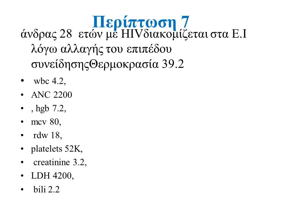 Περίπτωση 7 άνδρας 28 ετών με HIVδιακομίζεται στα Ε.Ι λόγω αλλαγής του επιπέδου συνείδησηςΘερμοκρασία 39.2 wbc 4.2, ANC 2200, hgb 7.2, mcv 80, rdw 18, platelets 52K, creatinine 3.2, LDH 4200, bili 2.2