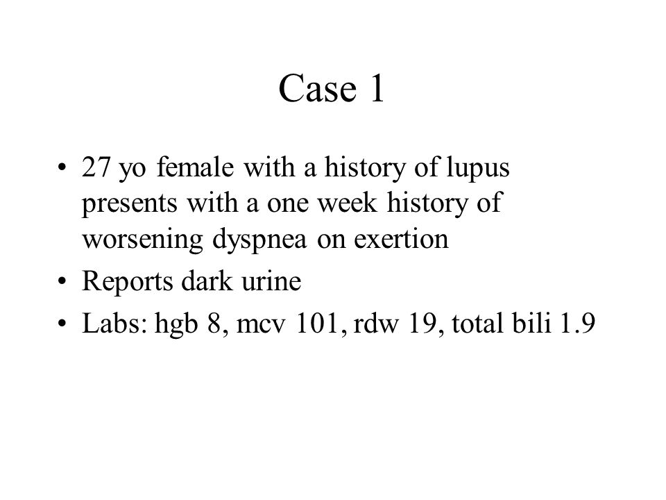 Case 1 27 yo female with a history of lupus presents with a one week history of worsening dyspnea on exertion Reports dark urine Labs: hgb 8, mcv 101, rdw 19, total bili 1.9