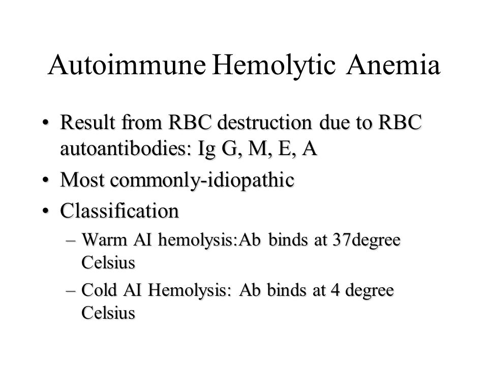 Autoimmune Hemolytic Anemia Result from RBC destruction due to RBC autoantibodies: Ig G, M, E, AResult from RBC destruction due to RBC autoantibodies: Ig G, M, E, A Most commonly-idiopathicMost commonly-idiopathic ClassificationClassification –Warm AI hemolysis:Ab binds at 37degree Celsius –Cold AI Hemolysis: Ab binds at 4 degree Celsius